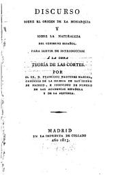 Discorso sobre el origen de la monarquia y sobra la naturaleza del gobierno español: Para servir de introduccion a la obra Teoria de las Cortes