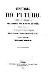 História do futuro: livro ante primeiro ; Prologomeno a toda a história do futuro, em que se declara o fim, & se provam os fundamentos della ; materia, verdade e utilidades da historia do futuro