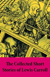 The Collected Short Stories of Lewis Carroll: A Tangled Tale + Bruno's Revenge and Other Stories + What the Tortoise Said to Achilles