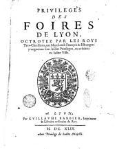 Priuileges des foires de Lyon, octroyez par les roys tres-chrestiens, aux marchands françois & etrangers y negocians fous lesdits priuileges, ou residens en ladite ville