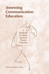 Assessing Communication Education: A Handbook for Media, Speech, and Theatre Educators