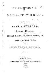 Lord Byron's Select Works: Consisting of Cain ... Hours of Idleness; English Bards and Scotch Reviewers; with Occasional Pieces; and Life of the Author