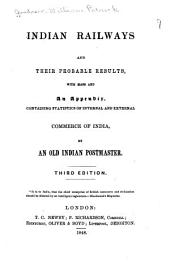 Indian Railways and Their Probable Results with Maps and an Appendix, Containing Statistics of Internal and External Commerce of India, by an Old Indian Postmaster