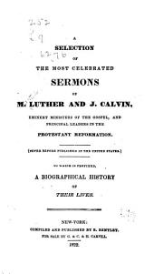 A Selection of the Most Celebrated Sermons of M. Luther and J. Calvin ...: (Never Before Published in the United States.) To which is Prefixed, a Biographical History of Their Lives