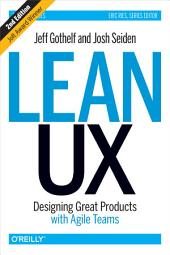 Lean UX: Designing Great Products with Agile Teams, Edition 2