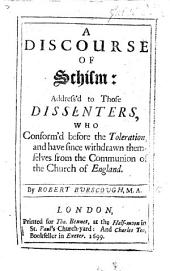A | Discourse | Of | Schism: | Address'd to Those | Dissenters, | Who | Conform'd Before the Toleration, | and Have Since Withdrawn Them- | Selves from the Communion of | the Church of England