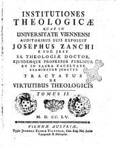 Institutiones theologicæ quas in Universitate Viennensi auditoribus suis exposuit Josephus Zanchi è Soc. Jesu, ..: Tractatus de virtutibus theologicis tomus 2, Volume 2