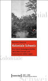 Koloniale Schweiz: Ein Stück Globalgeschichte zwischen Europa und Südostasien (1860-1930)