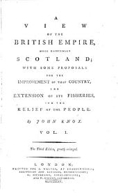 A View of the British Empire, More Especially Scotland: With Some Proposals for the Improvement of that Country, the Extension of Its Fisheries, and the Relief of the People. By John Knox. ...