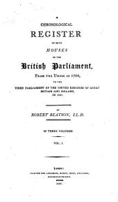 A Chronological Register of Both Houses of the British Parliament, from the Union in 1708, to the Third Parliament of the United Kingdom of Great Britain and Ireland, in 1807: Volume 1