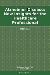 Alzheimer Disease: New Insights for the Healthcare Professional: 2013 Edition