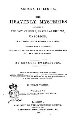 Arcana C  lestia the Heavenly Mysteries Contained in the Holy Scripture  Or Word of the Lord  Unfolded  in a Exposition of Genesis and Exodus Toghether with a Relation of Wonderful Things Seen in the World of Spirits and in the Heaven of Angels by Emanuel Swedenborg PDF