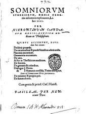 Somniorum synesiorum, omnis generis insomnia explicantes, libri 4. Per Hieronymum Cardanum ... quibus accedunt, eiusdem hæc etiam: De libri propriis. De curationibus & prædictionibus admirandis. Neronis encomium. Geometriæ encomium. De uno. Actio in thessalicum medicum. De secretis. De gemmis & coloribus. Dialogus de morte. Dialogus de humanis consiliis, tetim inscriptus ... De minimis & propinquis. De summo bono