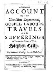 A Memorable Account of the Christian Experiences, Gospel Labours, Travels and Sufferings of ... Stephen Crisp in his books and writings herein collected. [The preface signed: John Field.]