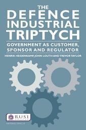 The Defence Industrial Triptych: Government as a Customer, Sponsor and Regulator of Defence Industry