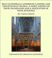 Bell's Cathedrals: Wimborne Minster and Christchurch Priory. A Short History of Their Foundation and a Description of Their Buildings