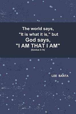The world says   It is what it is   but God says   I AM THAT I AM