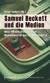 Samuel Beckett und die Medien: Neue Perspektiven auf einen Medienkünstler des 20. Jahrhunderts