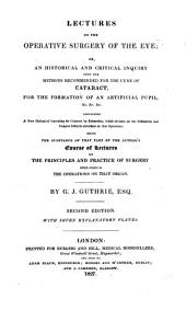 Lectures on the Operative Surgery of the Eye: Or, an Historical and Critical Inquiry Into the Methods Recommended for the Cure of Cataract, for the Formation of an Artificial Pupil, &c. &c. &c. Containing a New Method of Operating for Cataract by Extraction ... Being the Substance of that Part of the Author's Course of Lectures on the Principles and Practice of Surgery which Relates to the Operations on that Organ