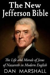 The New Jefferson Bible: The Life and Morals of Jesus of Nazareth in Modern English