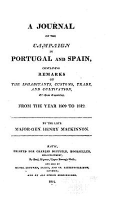 A Journal of the Campaign in Portugal and Spain  Containing Remarks on the Inhabitants  Customs  Trade  and Cultivation  of Those Countries  from the Year 1809 to 1812 PDF
