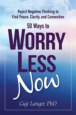 50 WAYS TO WORRY LESS NOW  REJECT NEGATIVE THINKING TO FIND PEACE  CLARITY  AND CONNECTION