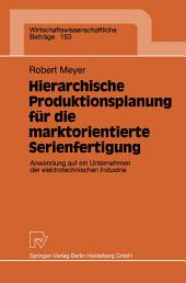 Hierarchische Produktionsplanung für die marktorientierte Serienfertigung: Anwendung auf ein Unternehmen der elektrotechnischen Industrie