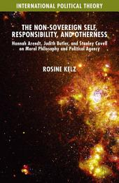 The Non-Sovereign Self, Responsibility, and Otherness: Hannah Arendt, Judith Butler, and Stanley Cavell on Moral Philosophy and Political Agency