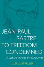 Jean-Paul Sartre: To Freedom Condemned: A Guide to His Philosophy