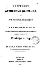 Sheppard's Precedent of Precedents: Or One General Precedent for Common Assurances by Deeds : Modernized and Adapted to the Principles and Present Practice of Conveyancing