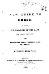 A New Guide to Chess: In Which, the Elements of the Game are Clearly Explained : with Practical Illustrations and Examples