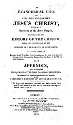 An Evangelical Life of Our Lord and Saviour Jesus Christ, Forming a Harmony of the Four Gospels, Together with the History of the Church, Until the Promulgation of the Decrees of the Council of Jerusalem. In an Appendix, Will be Introduced the Evidence of Early Fathers of the Church, on what Were the Doctrines Received from the Apostles, with Definitive Decrees of General Councils