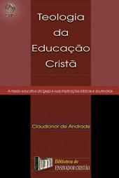 Teologia da Educação Cristã: A Missão Educativa da Igreja e suas Implicações Bíblicas e Doutrinárias
