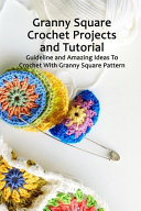 Granny Square Crochet Projects and Tutorial
