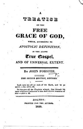 A Treatise on the free grace of God  which  according to apostolic definition  is the alone true Gospel     The second edition  revised PDF