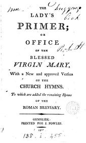 The Lady's primer; or office of the blessed virgin Mary, with a new and approved version of the Church hymns