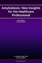 Amyloidosis: New Insights for the Healthcare Professional: 2011 Edition: ScholarlyBrief