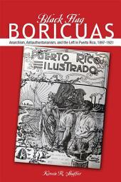 Black Flag Boricuas: Anarchism, Antiauthoritarianism, and th eLeft in Puerto Rico, 1897-1921