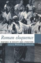 Roman Eloquence: Rhetoric in Society and Literature