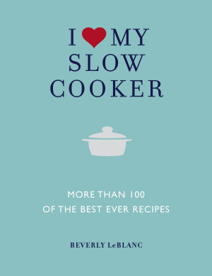 I Love My Slow Cooker   More than 100 of the Best Ever Slow Cooker Recipes