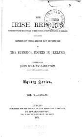 The Irish Reports ... Containing Reports of Cases Argued and Determined in the Superior Courts in Ireland ...: Equity series, Volume 5