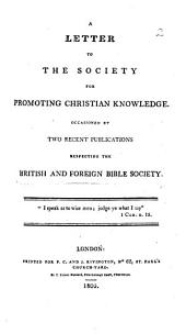 A letter to the Society for promoting Christian Knowledge. Occasioned by two recent publications respecting the British and Foreign Bible Society