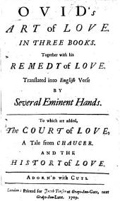 Ovid's Art of Love. In three books. Together with his Remedy of Love. Translated into English verse by several eminent hands [J. Dryden, W. Congreve and N. Tate]. To which are added The Court of Love, a tale from Chaucer [by A. Maynwaring], and the History of Love (by C. Hopkins). Adorn'd with cuts