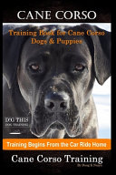 Cane Corso Training Book for Cane Corso Dogs   Puppies By D G THIS DOG Training  Training Begins from the Car Ride Home  Cane Corso Training PDF