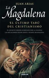 La Magdalena. El último tabú del cristianismo: El secreto mejor guardado por la Iglesia: las relaciones entre Jesús y María Magadalena