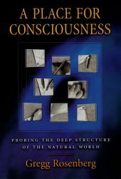 A Place for Consciousness: Probing the Deep Structure of the Natural World