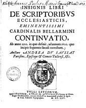 Insignis libri de scriptoribus ecclesiasticis, eminentissimi Cardinalis Bellarmini continuatio: ab anno 1500, in quo desinit, ad annum 1600, quo incipit sequentis saeculi exordium