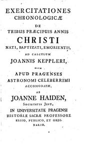 Exercitationes chronologicae de tribus praecipuis annis Christi nati, baptizati, emorientis, ad calculum Joannis Keppleri ... ab Joanne Haiden, etc