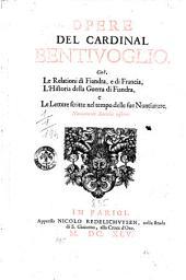 Opere del cardinal Bentivoglio,: cioè, Le relationi di Fiandra, e di Francia, L'historia della guerra di Fiandra, e Le lettere scritte nel tempo delle sue nuntiature