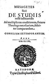 Musagetes Sive De Studiis recte instituendis Ad multiplicem eruditionem, futuro Theologo necessariam, feliciter comparandam: consilium extemporaneum